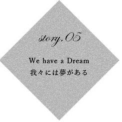 story.05 We have a Dream 我々には夢がある